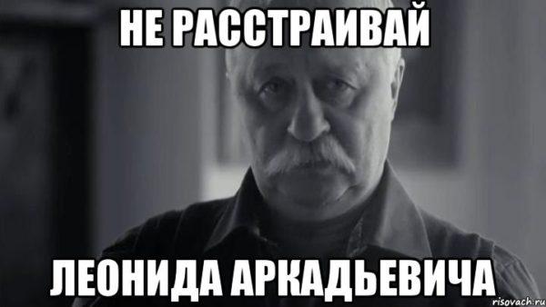 Не расстраивай Леонида Аркадьевича
